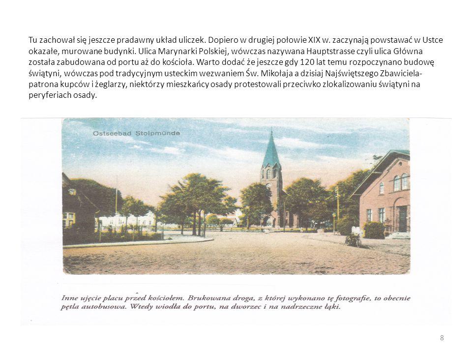 Tu zachował się jeszcze pradawny układ uliczek. Dopiero w drugiej połowie XIX w. zaczynają powstawać w Ustce okazałe, murowane budynki. Ulica Marynark