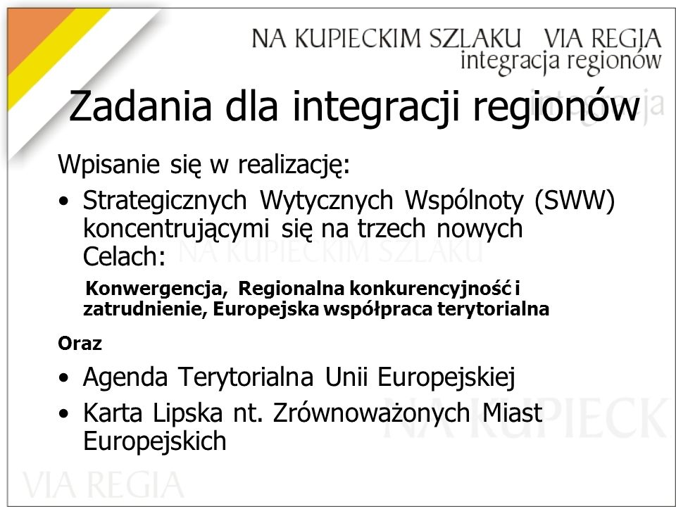 Zadania dla integracji regionów Wpisanie się w realizację: Strategicznych Wytycznych Wspólnoty (SWW) koncentrującymi się na trzech nowych Celach: Konwergencja, Regionalna konkurencyjność i zatrudnienie, Europejska współpraca terytorialna Oraz Agenda Terytorialna Unii Europejskiej Karta Lipska nt.