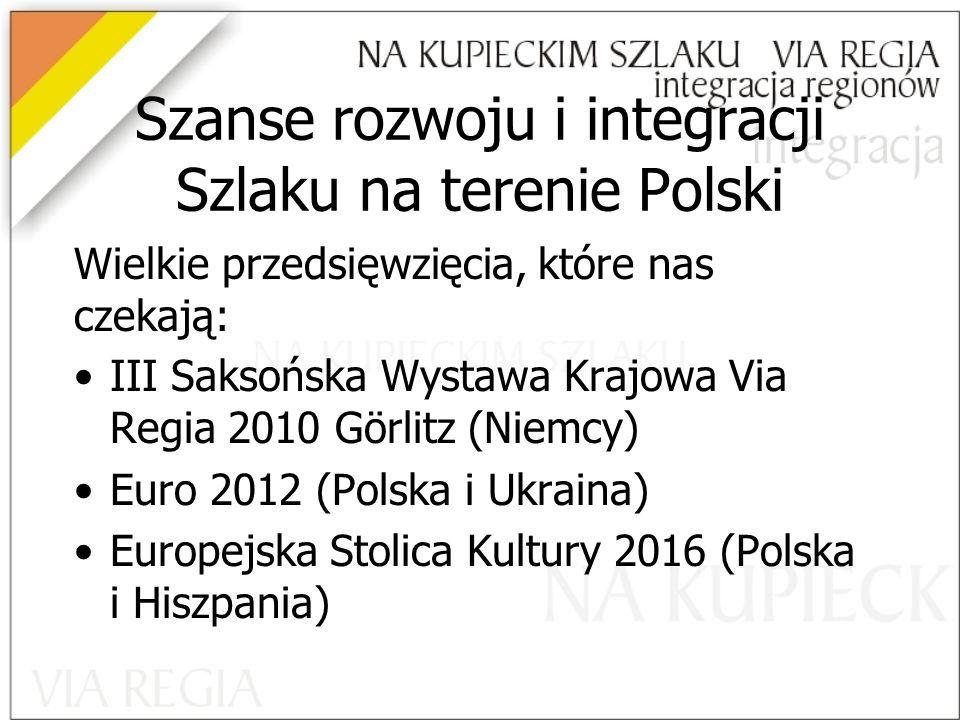 Szanse rozwoju i integracji Szlaku na terenie Polski Wielkie przedsięwzięcia, które nas czekają: III Saksońska Wystawa Krajowa Via Regia 2010 Görlitz (Niemcy) Euro 2012 (Polska i Ukraina) Europejska Stolica Kultury 2016 (Polska i Hiszpania)