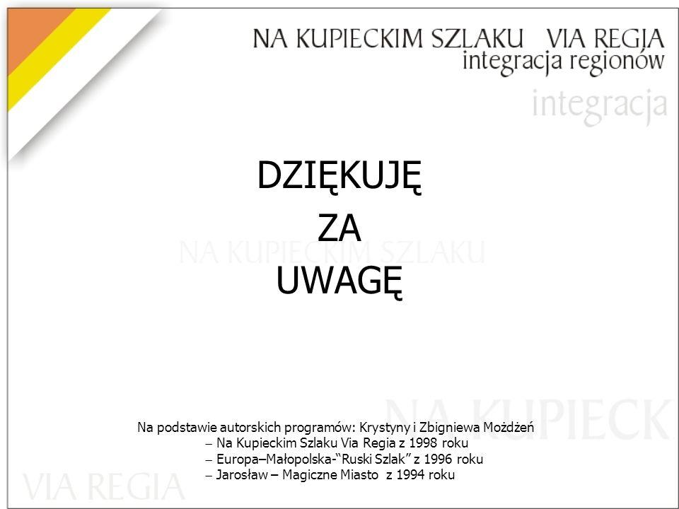 DZIĘKUJĘ ZA UWAGĘ Na podstawie autorskich programów: Krystyny i Zbigniewa Możdżeń  Na Kupieckim Szlaku Via Regia z 1998 roku  Europa–Małopolska- Ruski Szlak z 1996 roku  Jarosław – Magiczne Miasto z 1994 roku