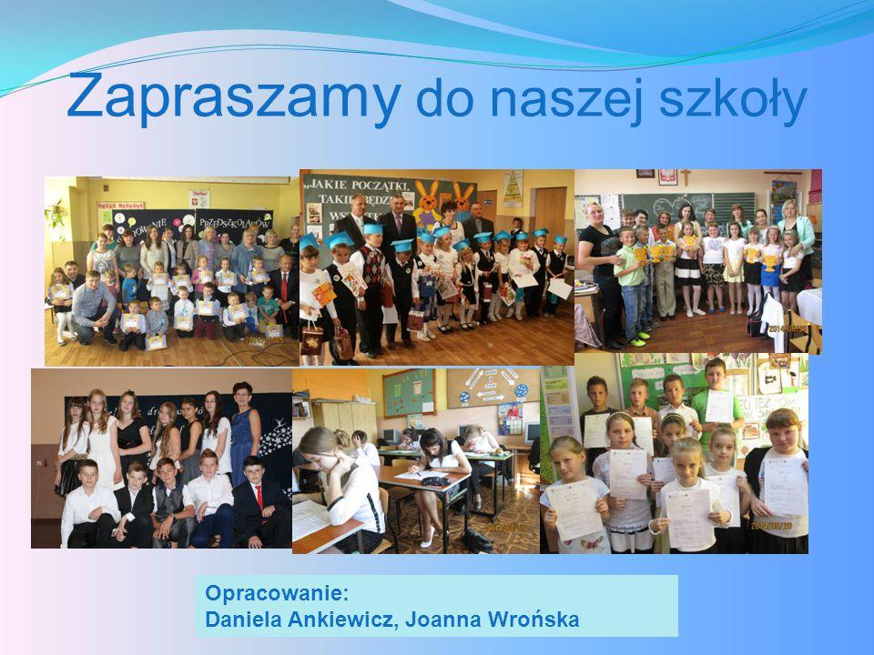 Zapraszamy do naszej szkoły Opracowanie: Daniela Ankiewicz, Joanna Wrońska