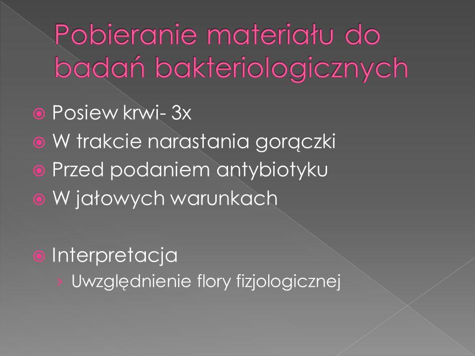  Posiew krwi- 3x  W trakcie narastania gorączki  Przed podaniem antybiotyku  W jałowych warunkach  Interpretacja › Uwzględnienie flory fizjologic