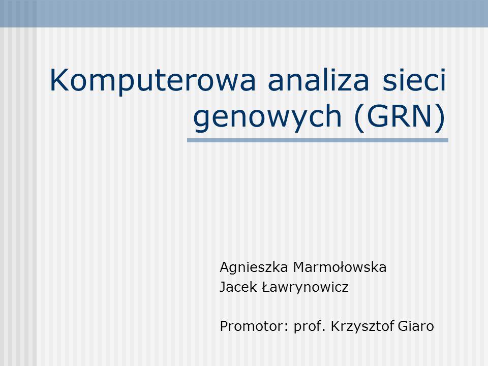 Komputerowa analiza sieci genowych (GRN) Agnieszka Marmołowska Jacek Ławrynowicz Promotor: prof.