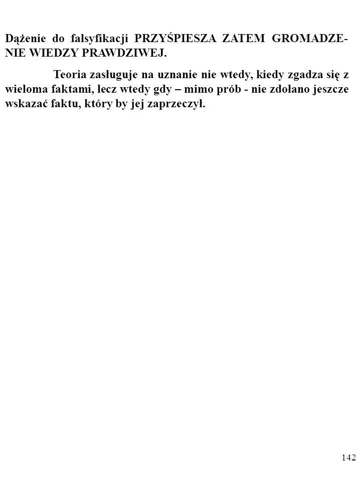 141 Popper nie chce więc szukać potwierdzeń teorii; nie rozstrzygają one o prawdziwości sprawdzanej wiedzy.
