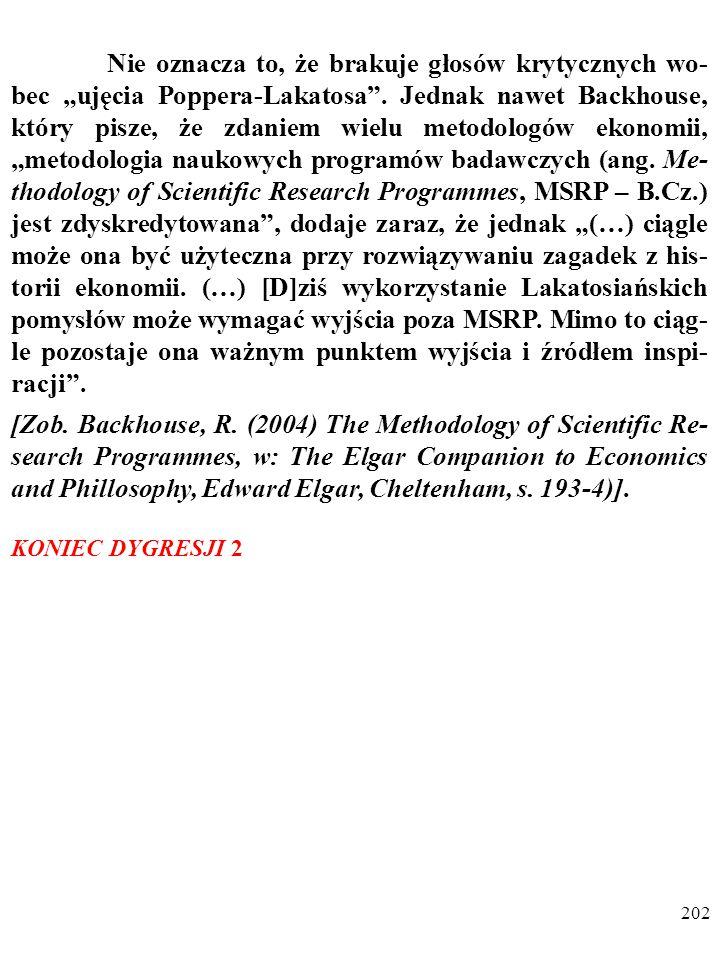 """201 DYGRESJA 2 O przyczynach popularności """"ujęcia Poppera-Lakatosa w ekonomii tak pisze Backhouse: """"Oferowało ono nadzieję znalezienia ścisłych ram pojęcio- wych, umożliwiających badanie konkretnych epizodów z his- torii ekonomii (…)."""