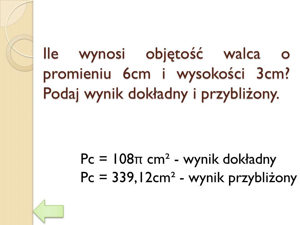 Ile wynosi objętość walca o promieniu 6cm i wysokości 3cm? Podaj wynik dokładny i przybliżony. Pc = 108 π cm² - wynik dokładny Pc = 339,12cm² - wynik