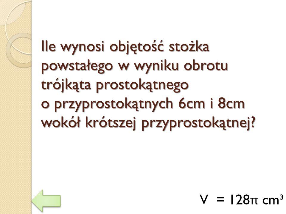 Ile wynosi objętość stożka powstałego w wyniku obrotu trójkąta prostokątnego o przyprostokątnych 6cm i 8cm wokół krótszej przyprostokątnej? V = 128 π