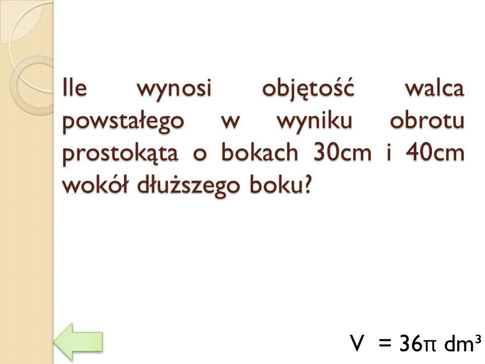 Ile wynosi objętość walca powstałego w wyniku obrotu prostokąta o bokach 30cm i 40cm wokół dłuższego boku? V = 36 π dm³