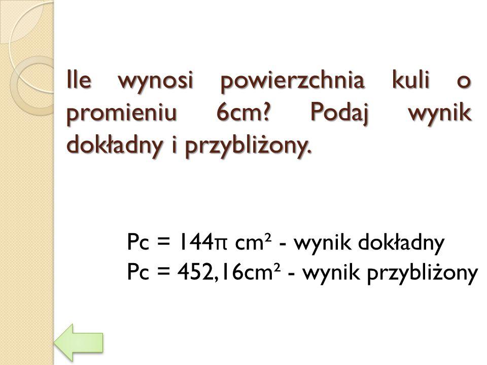 Ile wynosi powierzchnia kuli o promieniu 6cm? Podaj wynik dokładny i przybliżony. Pc = 144 π cm² - wynik dokładny Pc = 452,16cm² - wynik przybliżony