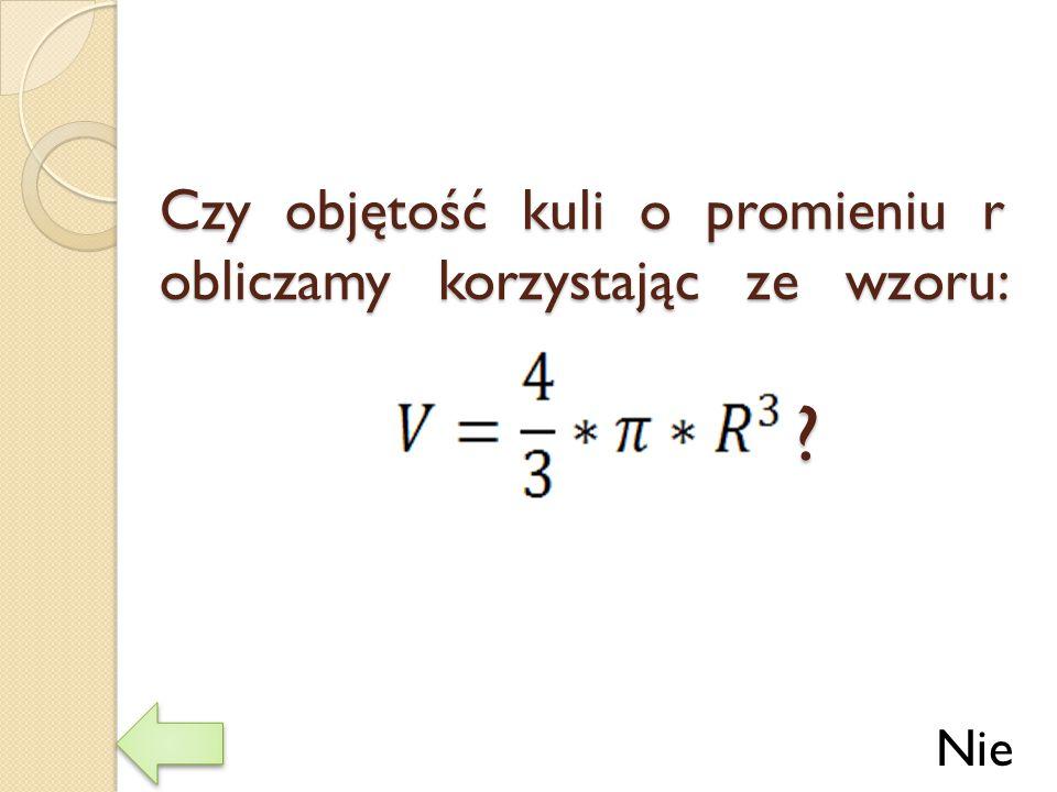 Czy objętość kuli o promieniu r obliczamy korzystając ze wzoru: ? Nie