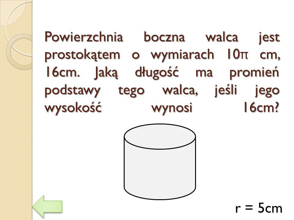 Powierzchnia boczna walca jest prostokątem o wymiarach 10 π cm, 16cm. Jaką długość ma promień podstawy tego walca, jeśli jego wysokość wynosi 16cm? r