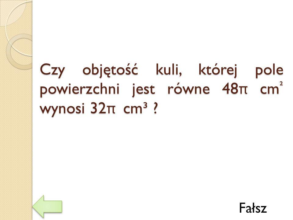 Czy objętość kuli, której pole powierzchni jest równe 48 π cm ² wynosi 32 π cm³ ? Fałsz