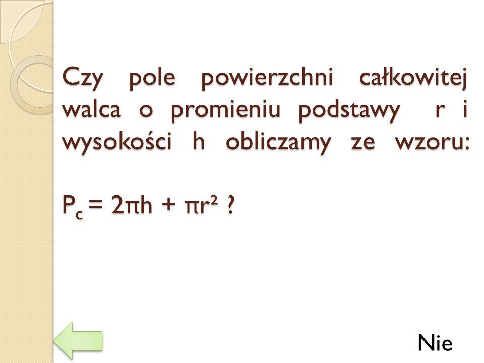 Czy pole powierzchni całkowitej walca o promieniu podstawy r i wysokości h obliczamy ze wzoru: P c = 2 π h + π r² ? Nie