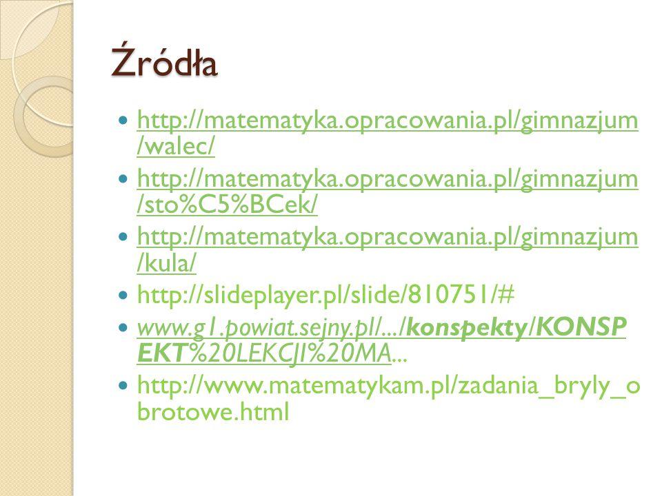 Źródła http://matematyka.opracowania.pl/gimnazjum /walec/ http://matematyka.opracowania.pl/gimnazjum /walec/ http://matematyka.opracowania.pl/gimnazju