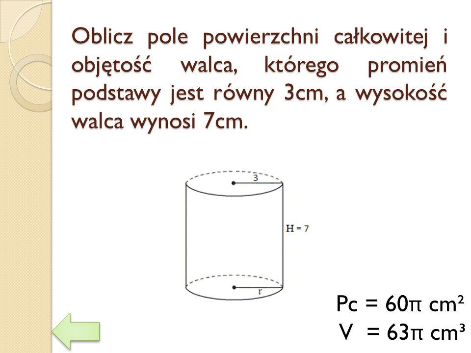 Oblicz pole powierzchni całkowitej i objętość walca, którego promień podstawy jest równy 3cm, a wysokość walca wynosi 7cm. Pc = 60 π cm² V = 63 π cm³
