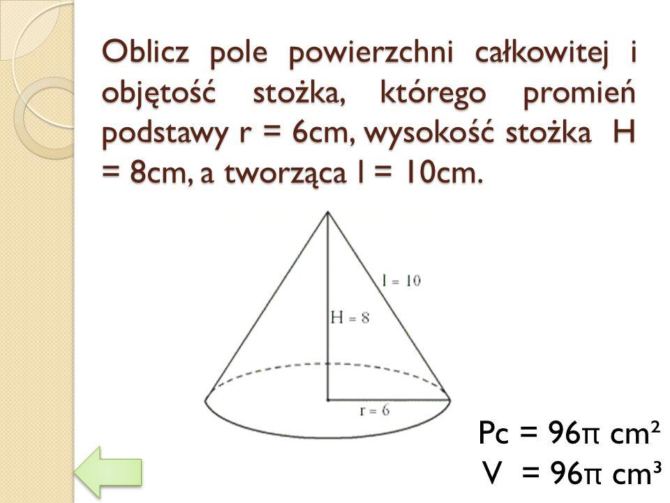 Oblicz pole powierzchni całkowitej i objętość stożka, którego promień podstawy r = 6cm, wysokość stożka H = 8cm, a tworząca l = 10cm. Pc = 96 π cm² V