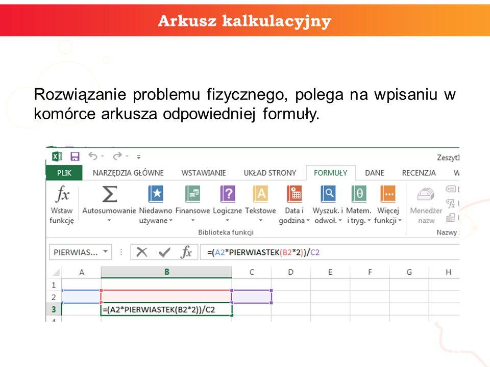 Arkusz kalkulacyjny Rozwiązanie problemu fizycznego, polega na wpisaniu w komórce arkusza odpowiedniej formuły.
