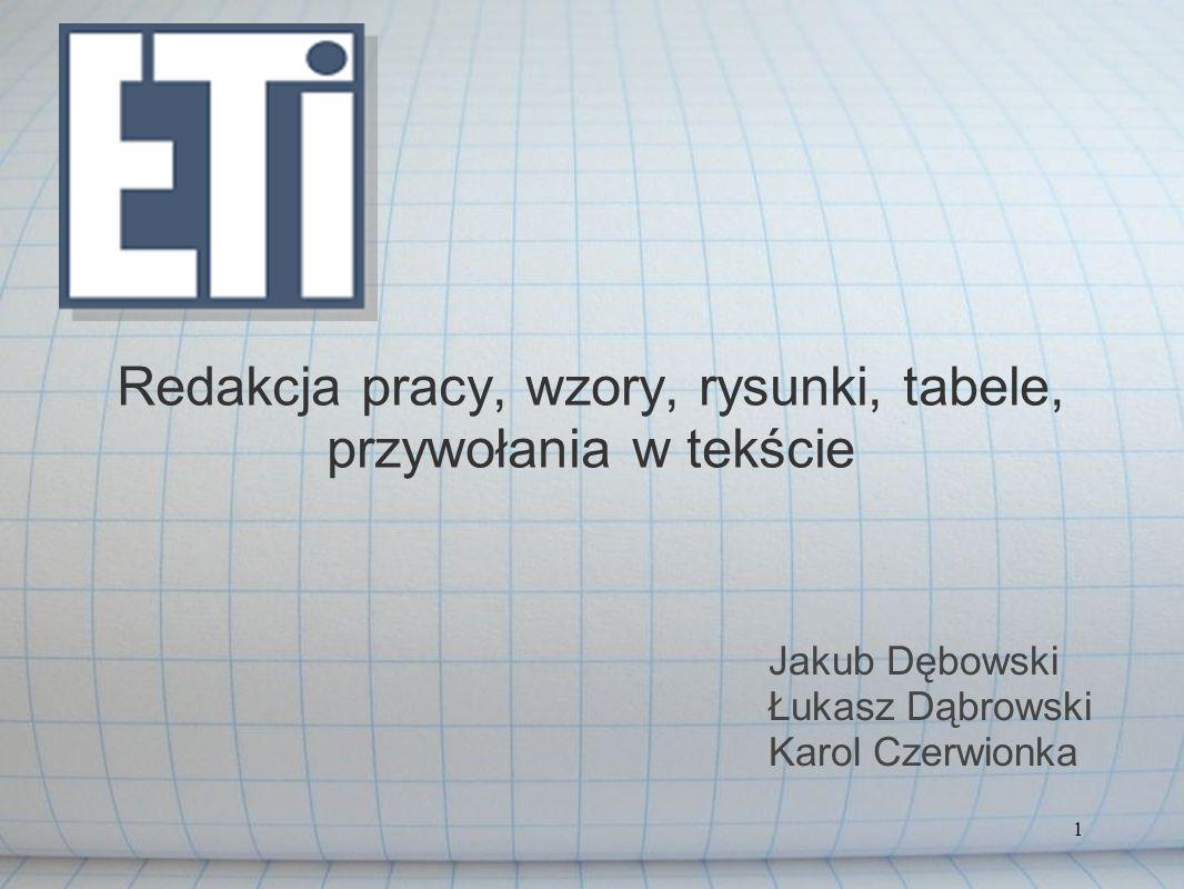 1 Redakcja pracy, wzory, rysunki, tabele, przywołania w tekście Jakub Dębowski Łukasz Dąbrowski Karol Czerwionka