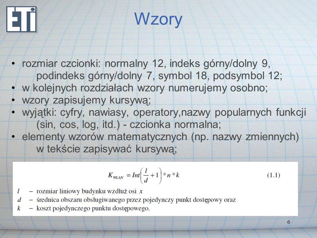 6 Wzory rozmiar czcionki: normalny 12, indeks górny/dolny 9, podindeks górny/dolny 7, symbol 18, podsymbol 12; w kolejnych rozdziałach wzory numerujemy osobno; wzory zapisujemy kursywą; wyjątki: cyfry, nawiasy, operatory,nazwy popularnych funkcji (sin, cos, log, itd.) - czcionka normalna; elementy wzorów matematycznych (np.