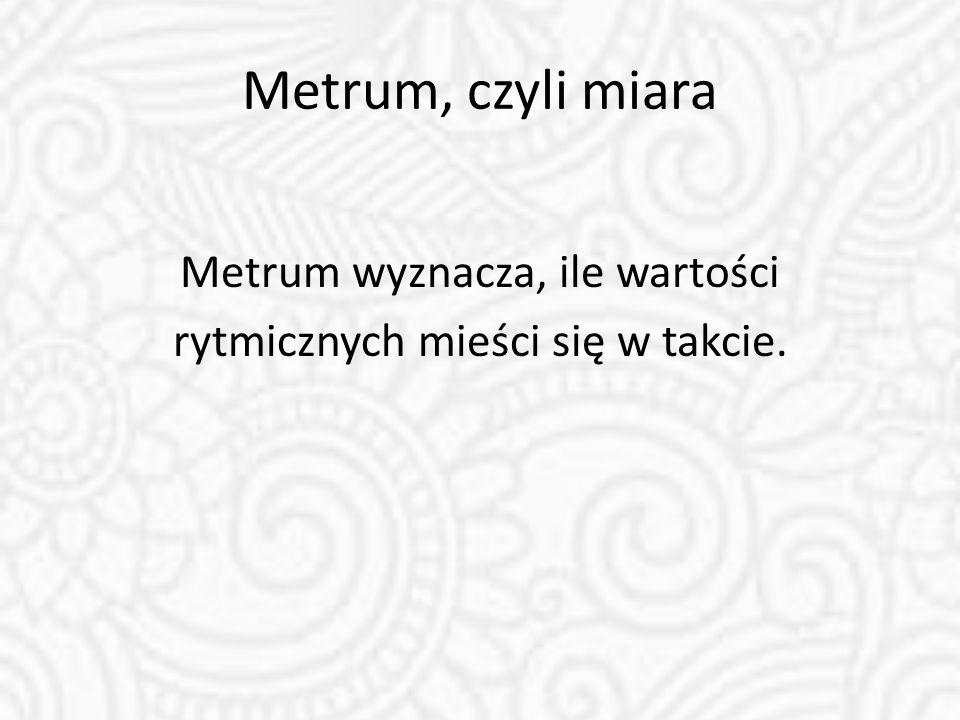 Metrum, czyli miara Metrum wyznacza, ile wartości rytmicznych mieści się w takcie.