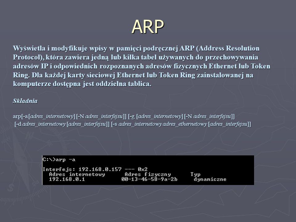 ARP Wyświetla i modyfikuje wpisy w pamięci podręcznej ARP (Address Resolution Protocol), która zawiera jedną lub kilka tabel używanych do przechowywan