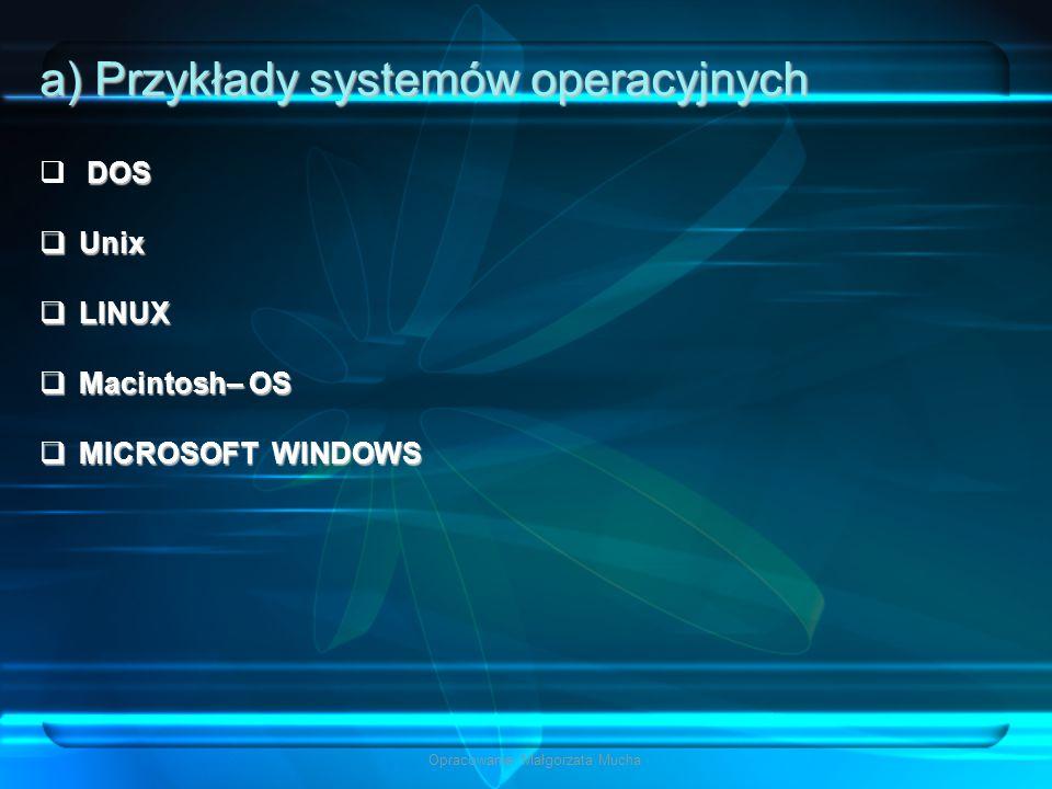 Opracowanie: Małgorzata Mucha a) Przykłady systemów operacyjnych DOS  DOS  Unix  LINUX  Macintosh– OS  MICROSOFT WINDOWS