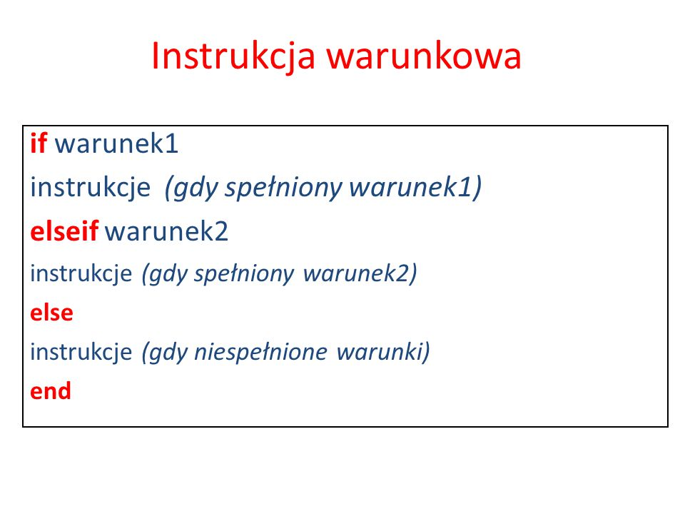 if warunek1 instrukcje (gdy spełniony warunek1) elseif warunek2 instrukcje (gdy spełniony warunek2) else instrukcje (gdy niespełnione warunki) end Ins