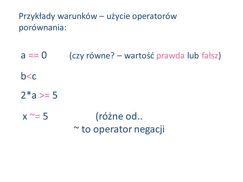 x ~= 5(różne od.. ~ to operator negacji Przykłady warunków – użycie operatorów porównania: a == 0 (czy równe? – wartość prawda lub fałsz) b<cb<c 2*a >