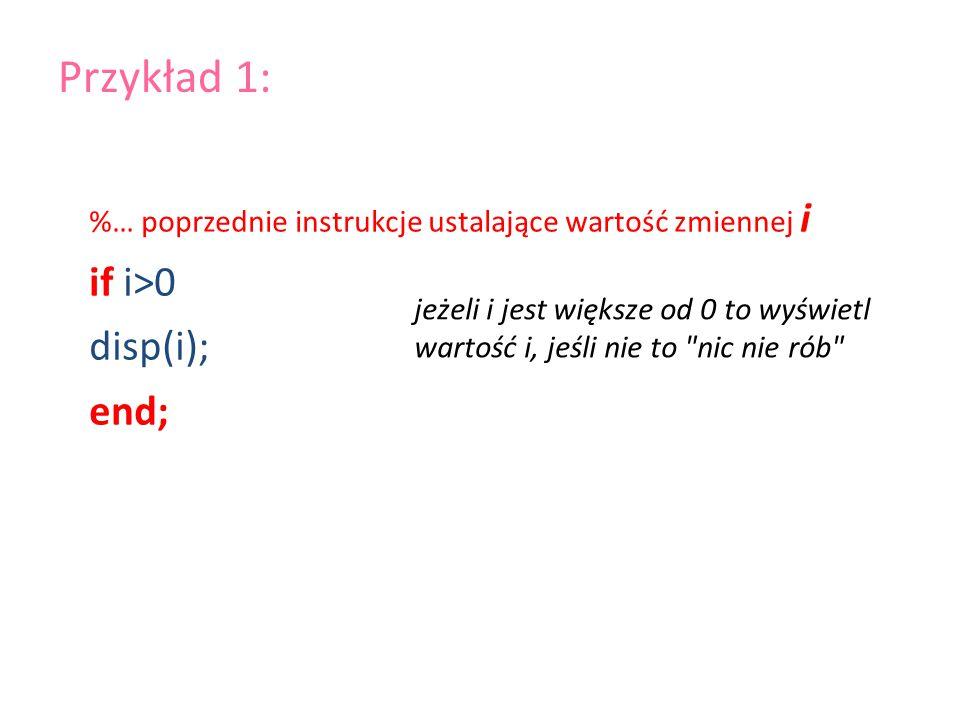 %… poprzednie instrukcje ustalające wartość zmiennej i if i>0 disp(i); end; Przykład 1: jeżeli i jest większe od 0 to wyświetl wartość i, jeśli nie to