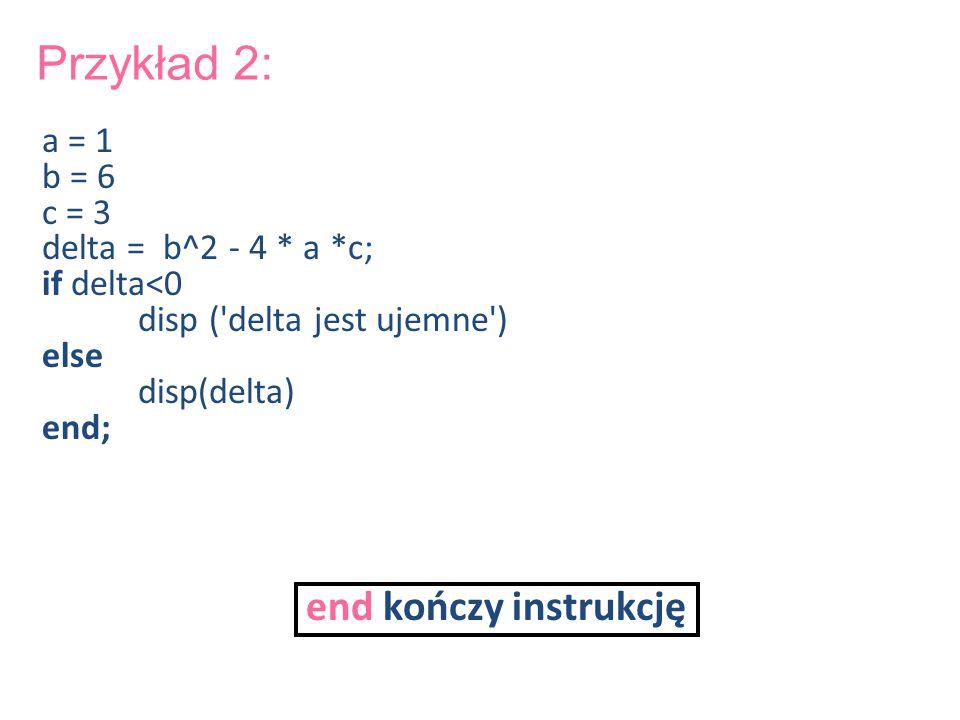 Przykład 2: a = 1 b = 6 c = 3 delta = b^2 - 4 * a *c; if delta<0 disp ('delta jest ujemne') else disp(delta) end; end kończy instrukcję