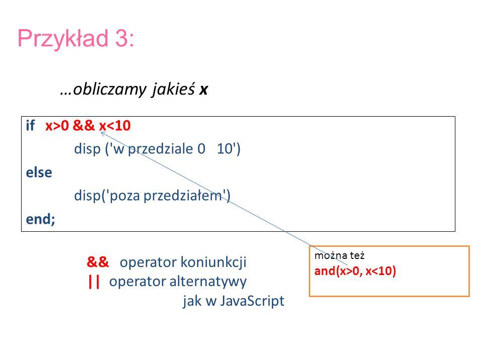 Przykład 3: if x>0 && x<10 disp ('w przedziale 0 10') else disp('poza przedziałem') end; && operator koniunkcji || operator alternatywy jak w JavaScri