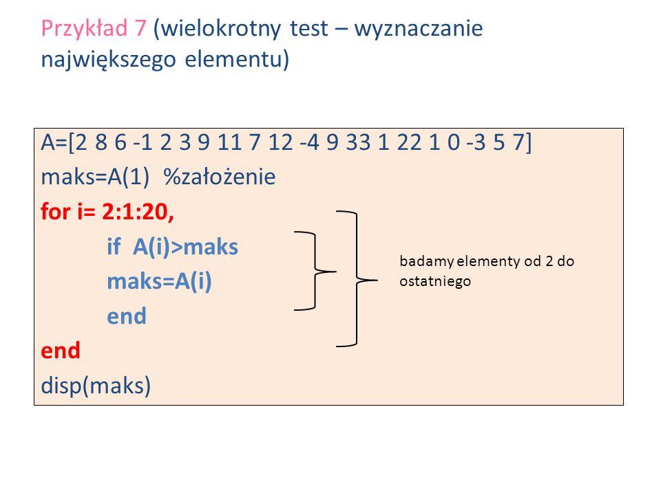 A=[2 8 6 -1 2 3 9 11 7 12 -4 9 33 1 22 1 0 -3 5 7] maks=A(1) %założenie for i= 2:1:20, if A(i)>maks maks=A(i) end disp(maks) Przykład 7 (wielokrotny t
