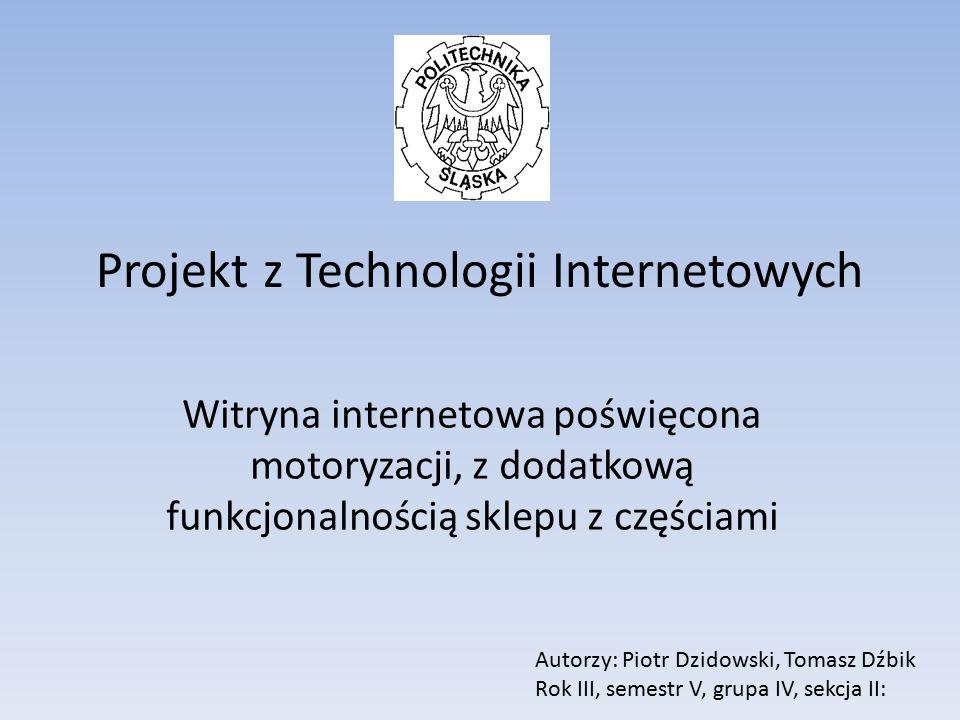 Projekt z Technologii Internetowych Witryna internetowa poświęcona motoryzacji, z dodatkową funkcjonalnością sklepu z częściami Autorzy: Piotr Dzidows