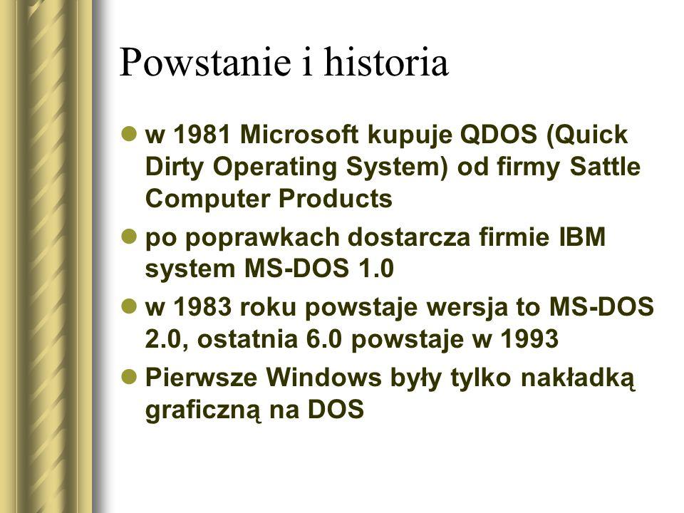 Powstanie i historia w 1981 Microsoft kupuje QDOS (Quick Dirty Operating System) od firmy Sattle Computer Products po poprawkach dostarcza firmie IBM system MS-DOS 1.0 w 1983 roku powstaje wersja to MS-DOS 2.0, ostatnia 6.0 powstaje w 1993 Pierwsze Windows były tylko nakładką graficzną na DOS