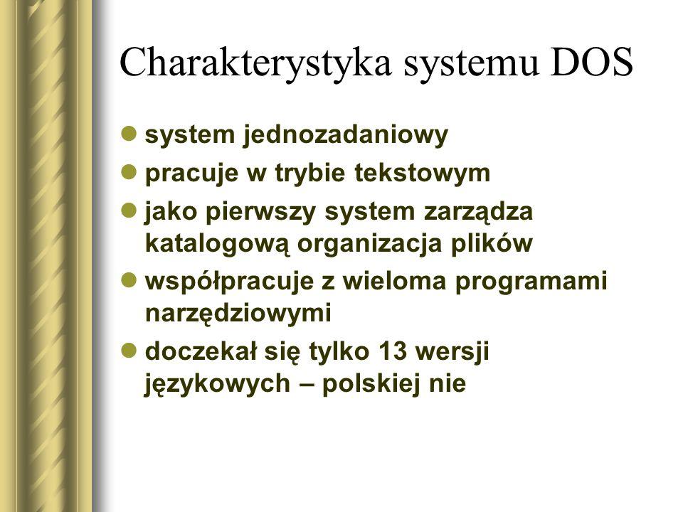 Charakterystyka systemu DOS system jednozadaniowy pracuje w trybie tekstowym jako pierwszy system zarządza katalogową organizacja plików współpracuje z wieloma programami narzędziowymi doczekał się tylko 13 wersji językowych – polskiej nie