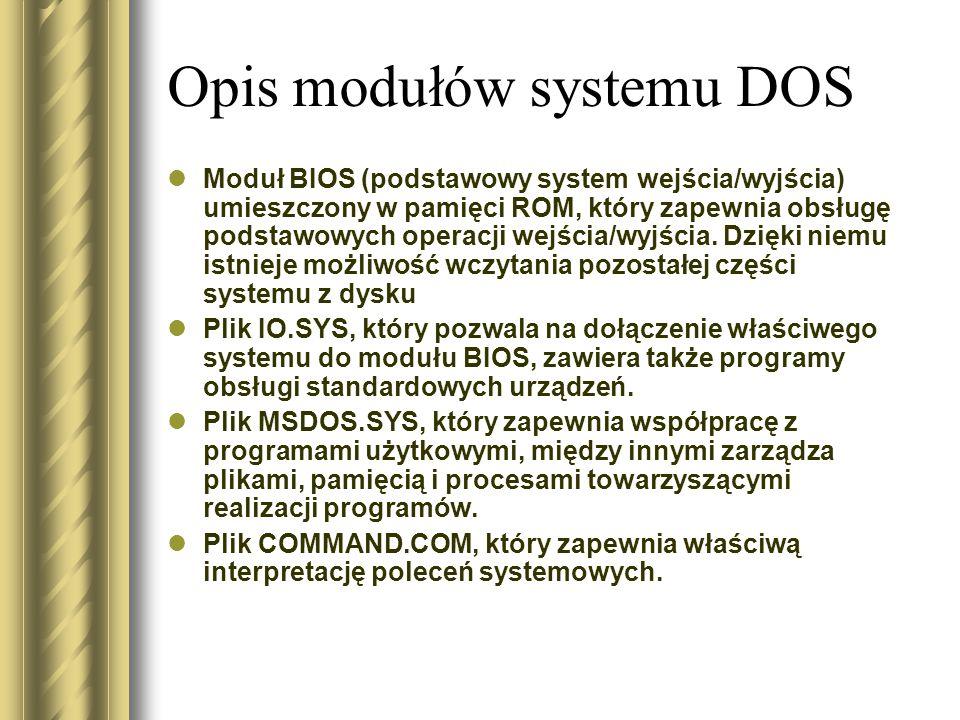 Opis modułów systemu DOS Moduł BIOS (podstawowy system wejścia/wyjścia) umieszczony w pamięci ROM, który zapewnia obsługę podstawowych operacji wejścia/wyjścia.