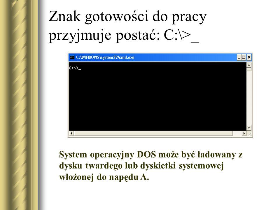 Znak gotowości do pracy przyjmuje postać: C:\>_ System operacyjny DOS może być ładowany z dysku twardego lub dyskietki systemowej włożonej do napędu A