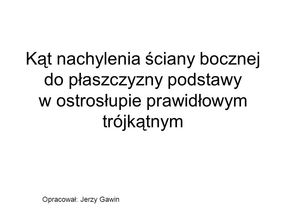 Kąt nachylenia ściany bocznej do płaszczyzny podstawy w ostrosłupie prawidłowym trójkątnym Opracował: Jerzy Gawin