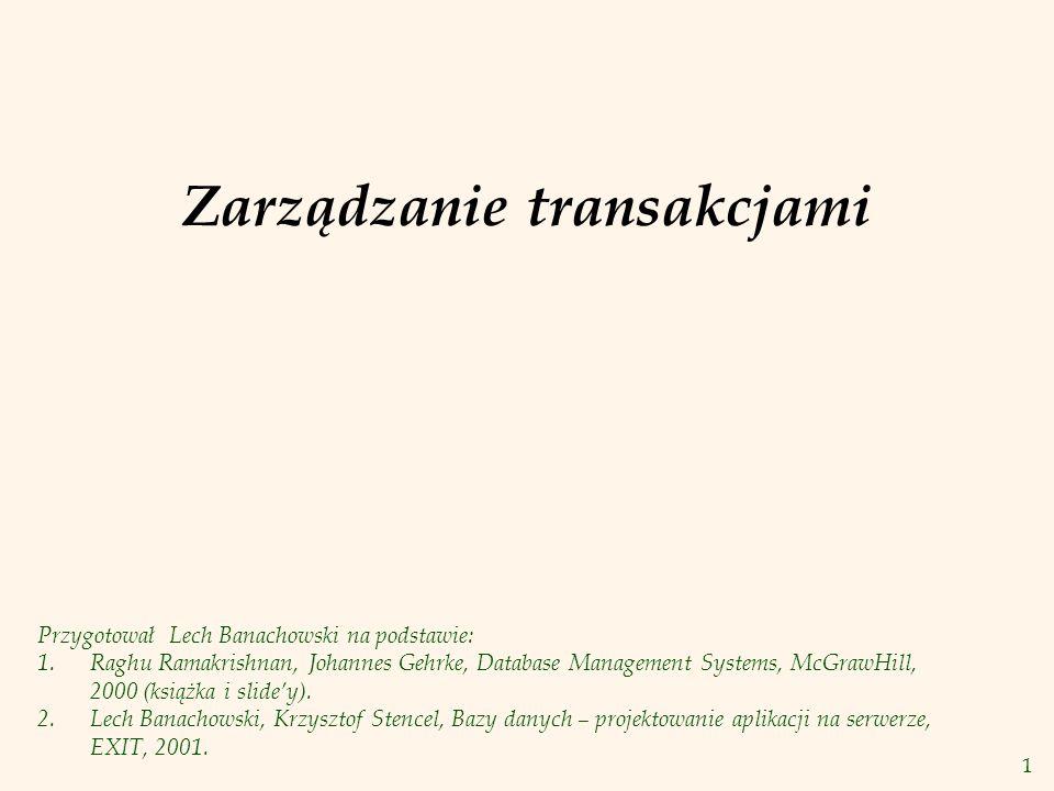 1 Zarządzanie transakcjami Przygotował Lech Banachowski na podstawie: 1.Raghu Ramakrishnan, Johannes Gehrke, Database Management Systems, McGrawHill, 2000 (książka i slide'y).