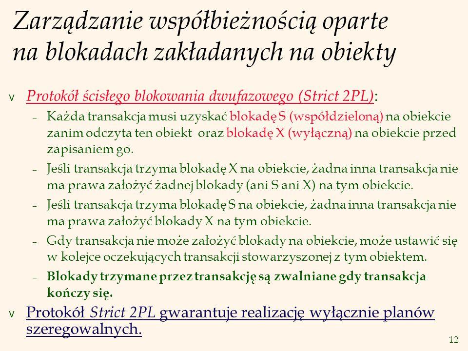 12 Zarządzanie współbieżnością oparte na blokadach zakładanych na obiekty v Protokół ścisłego blokowania dwufazowego (Strict 2PL) : – Każda transakcja musi uzyskać blokadę S (współdzieloną) na obiekcie zanim odczyta ten obiekt oraz blokadę X (wyłączną) na obiekcie przed zapisaniem go.