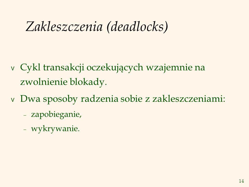 14 Zakleszczenia (deadlocks) v Cykl transakcji oczekujących wzajemnie na zwolnienie blokady.