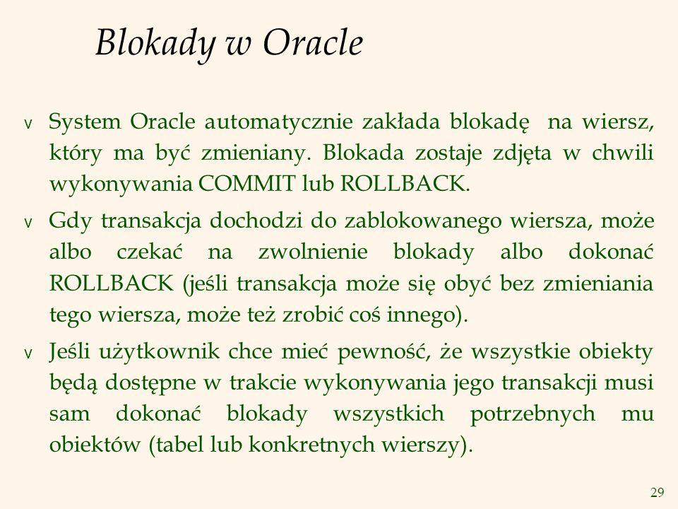 29 Blokady w Oracle v System Oracle automatycznie zakłada blokadę na wiersz, który ma być zmieniany.