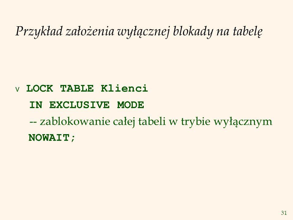 31 Przykład założenia wyłącznej blokady na tabelę  LOCK TABLE Klienci IN EXCLUSIVE MODE -- zablokowanie całej tabeli w trybie wyłącznym NOWAIT;