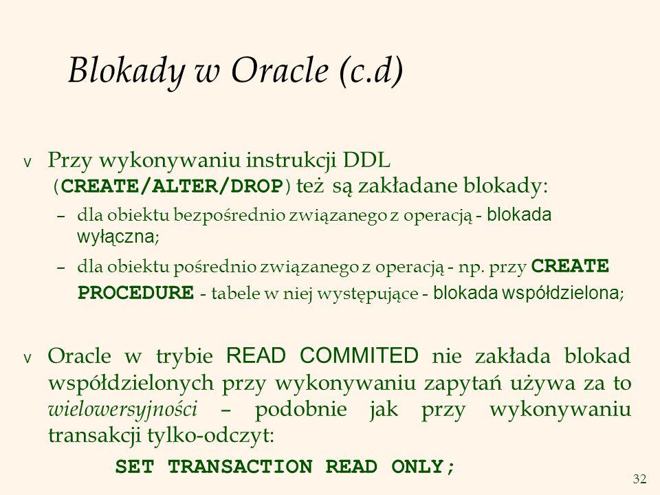 32 Blokady w Oracle (c.d)  Przy wykonywaniu instrukcji DDL (CREATE/ALTER/DROP) też są zakładane blokady: –dla obiektu bezpośrednio związanego z operacją - blokada wyłączna ; –dla obiektu pośrednio związanego z operacją - np.