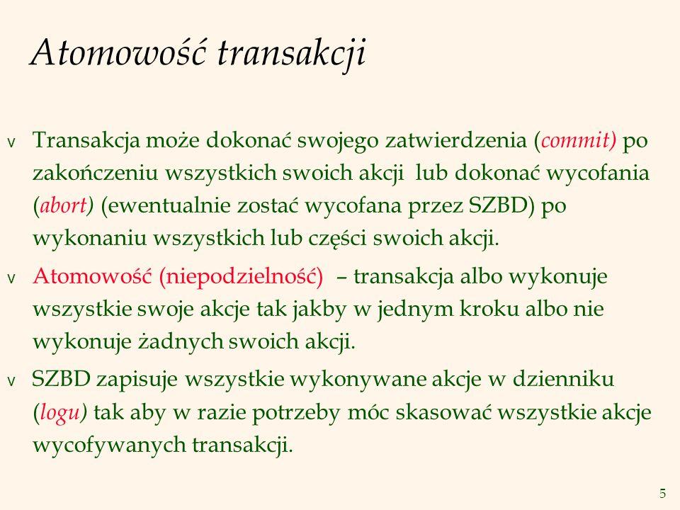 5 Atomowość transakcji v Transakcja może dokonać swojego zatwierdzenia ( commit) po zakończeniu wszystkich swoich akcji lub dokonać wycofania ( abort) (ewentualnie zostać wycofana przez SZBD) po wykonaniu wszystkich lub części swoich akcji.