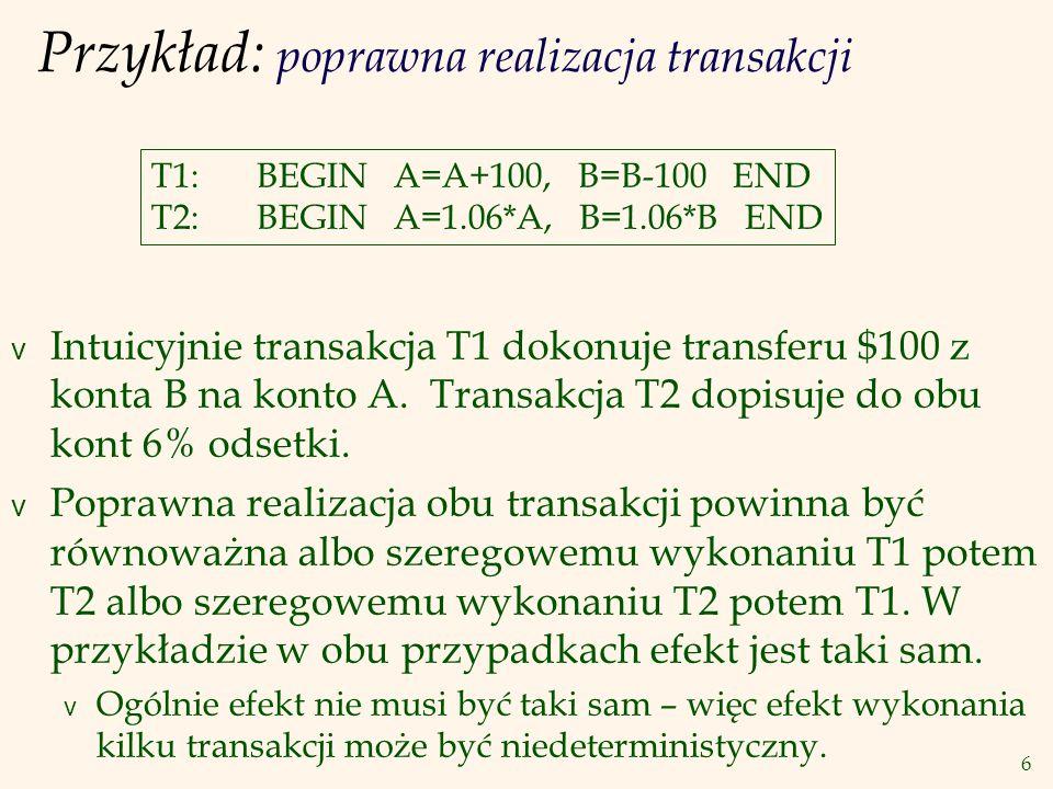 7 Przykład - poprawna realizacja transakcji (c.d.) v Możliwy poprawny przeplot akcji obu transakcji ( plan ): T1: A=A+100, B=B-100 T2: A=1.06*A, B=1.06*B v A to niepoprawny plan: T1: A=A+100, B=B-100 T2: A=1.06*A, B=1.06*B v Z punktu widzenia SZBD drugi plan jest postaci: T1: R(A), W(A), R(B), W(B) T2: R(A), W(A), R(B), W(B)