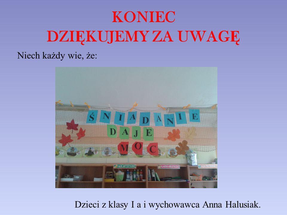 KONIEC DZI Ę KUJEMY ZA UWAG Ę Niech każdy wie, że: Dzieci z klasy I a i wychowawca Anna Halusiak.