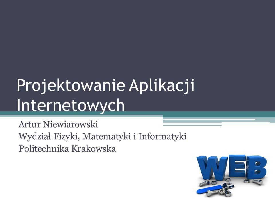 Projektowanie Aplikacji Internetowych Artur Niewiarowski Wydział Fizyki, Matematyki i Informatyki Politechnika Krakowska