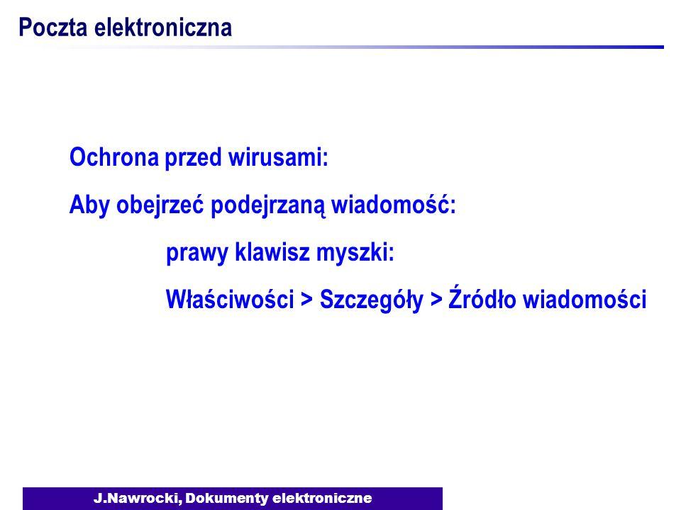 J.Nawrocki, Dokumenty elektroniczne Poczta elektroniczna Ochrona przed wirusami: Aby obejrzeć podejrzaną wiadomość: prawy klawisz myszki: Właściwości > Szczegóły > Źródło wiadomości