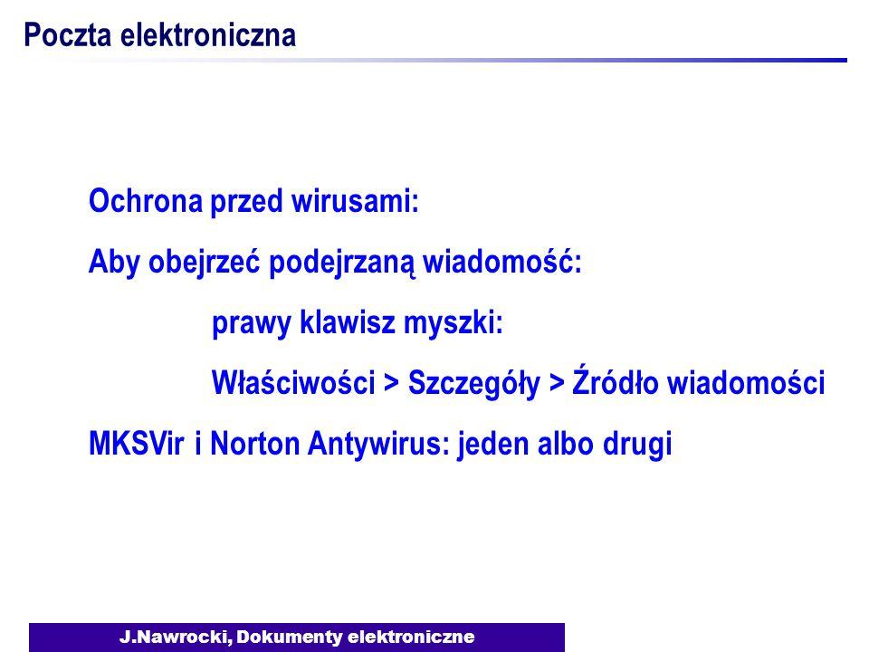 J.Nawrocki, Dokumenty elektroniczne Poczta elektroniczna Ochrona przed wirusami: Aby obejrzeć podejrzaną wiadomość: prawy klawisz myszki: Właściwości > Szczegóły > Źródło wiadomości MKSVir i Norton Antywirus: jeden albo drugi